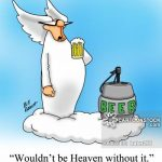 'Beer, wouldn't be heaven without it.'